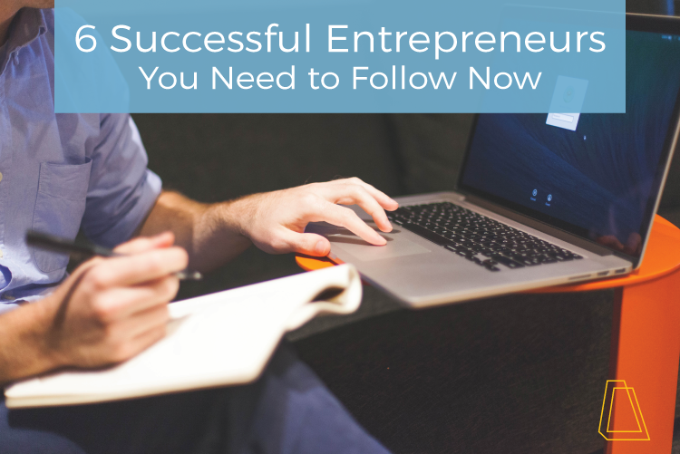 6 Successful Entrepreneurs You Need to Follow Now
