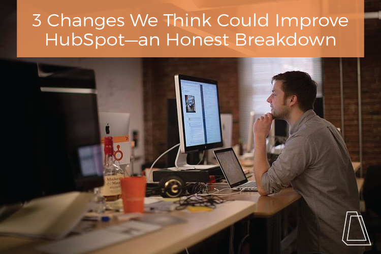 3 Changes We Think Could Improve HubSpot—an Honest Breakdown