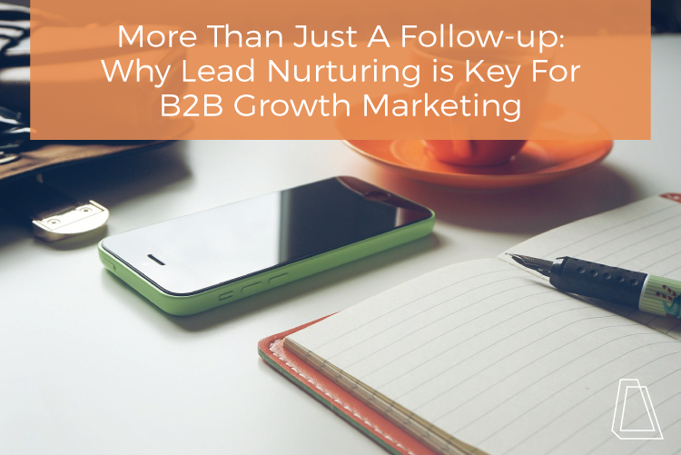 Why Lead Nurturing Is Key For B2B Growth Marketing