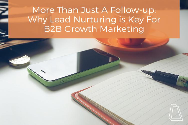 Why Lead Nurturing Is Key For B2B Growth Marketing