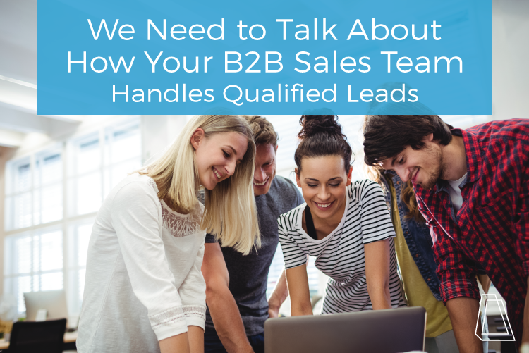 We Need to Talk About How Your B2B Sales Team Handles Qualified Leads