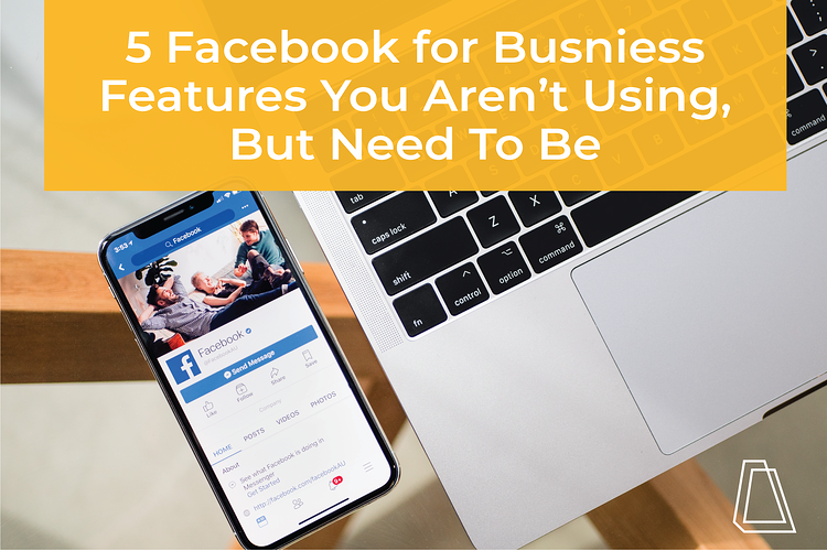 5 Facebook for Business Features You Aren't Using, But Need To Be