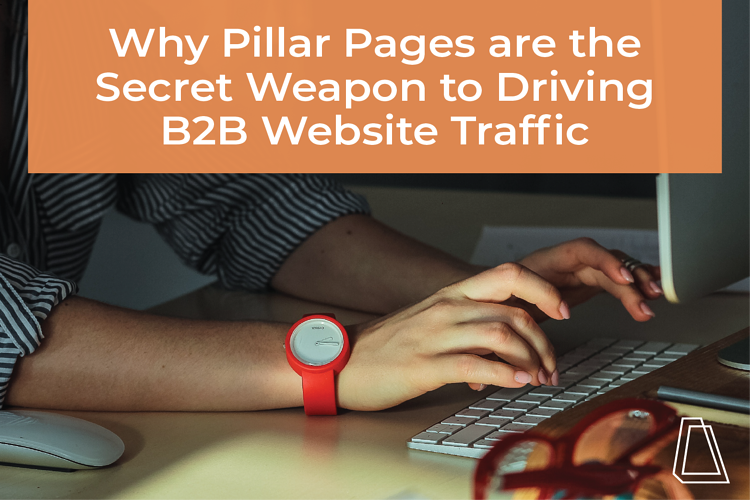 WHY PILLAR PAGES ARE THE SECRET WEAPON TO DRIVING B2B WEBSITE TRAFFIC
