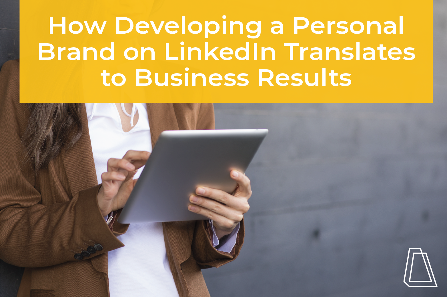 How Developing a Personal Brand on LinkedIn Translates to Business Results