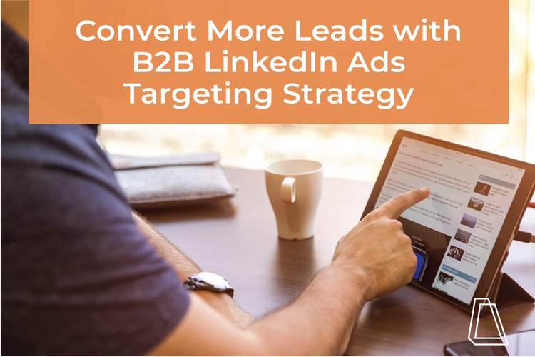 Convert More Leads with B2B LinkedIn Ads Targeting Strategy