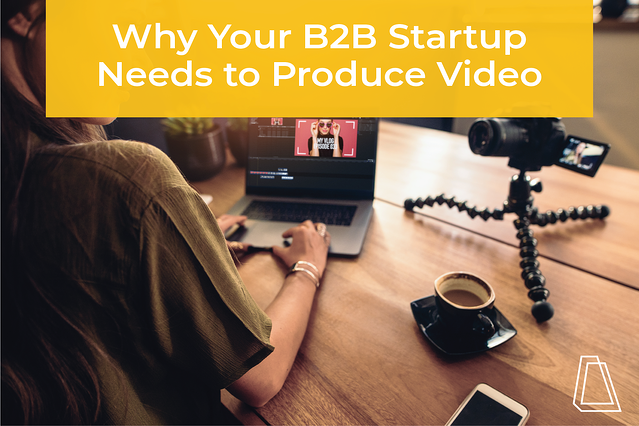 Why Your B2B Startup Needs to Produce Video