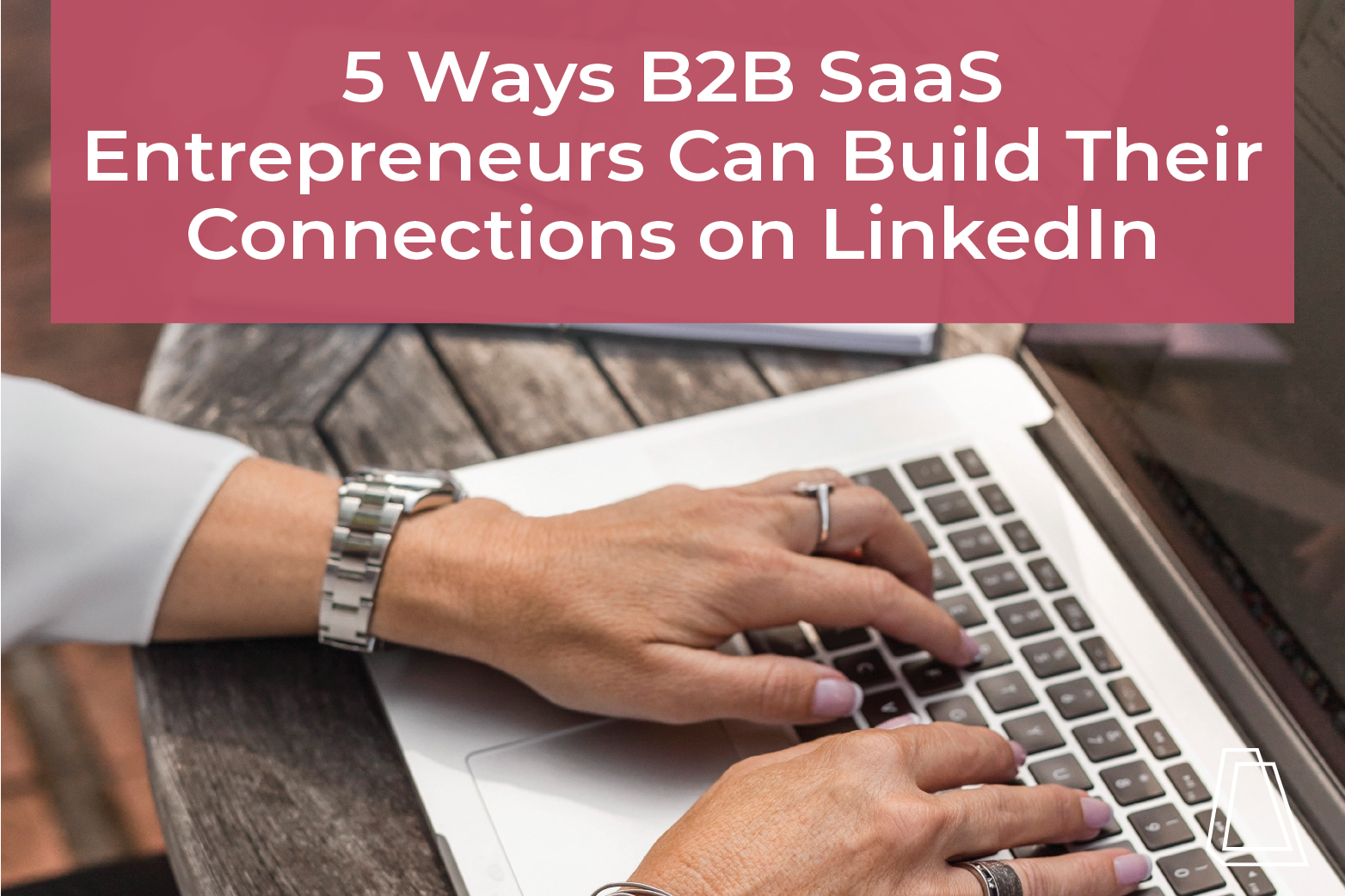 5 Ways B2B SaaS Entrepreneurs Can Build Their Connections on LinkedIn