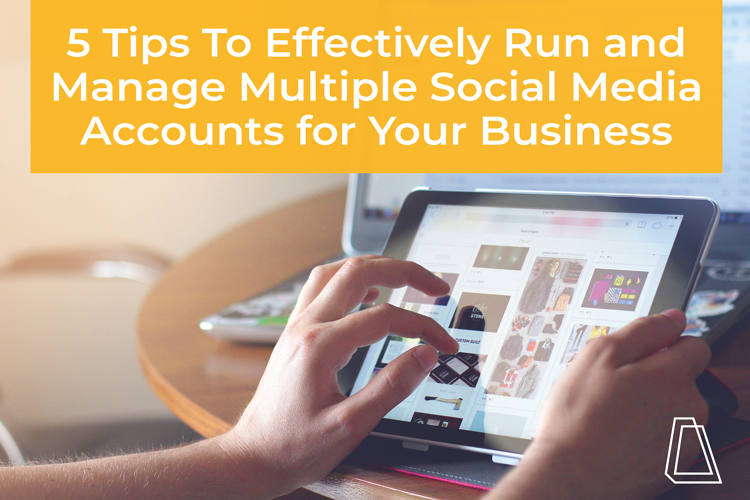 5 Tips To Effectively Run and Manage Multiple Social Media Accounts for Your Business