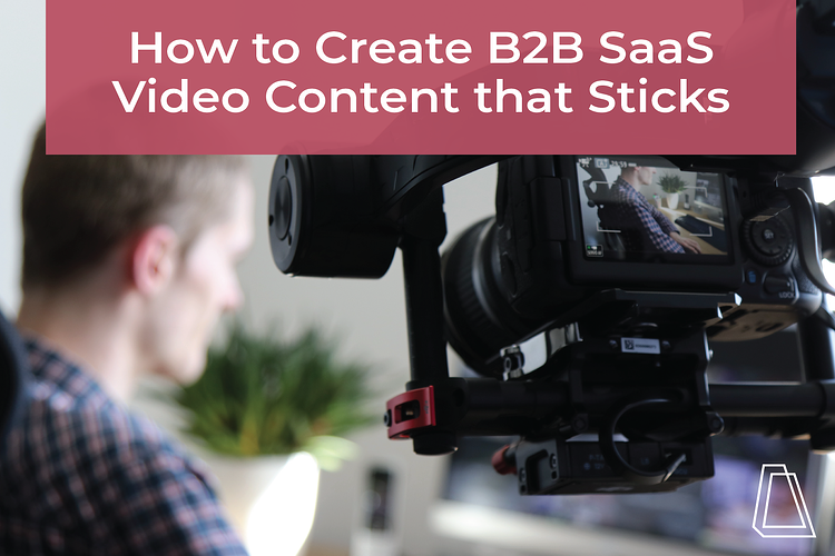 HOW TO CREATE B2B SAAS VIDEO CONTENT THAT STICKS