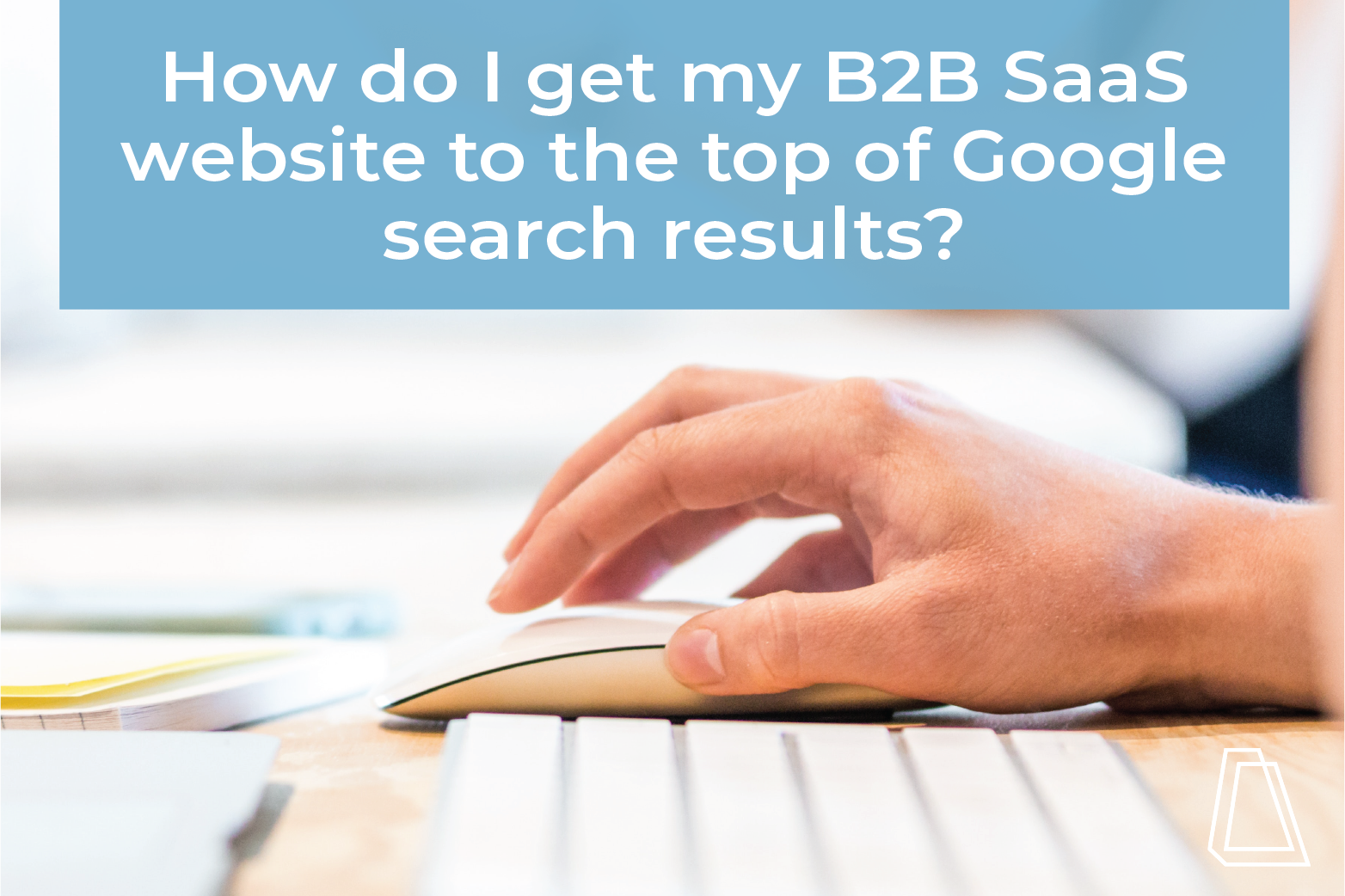How do I get my B2B SaaS website to the top of Google search results?