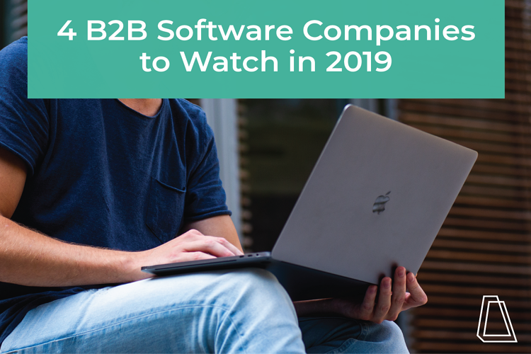 4 B2B SOFTWARE COMPANIES TO WATCH IN 2019