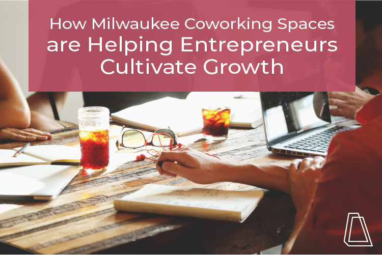 How Milwaukee Coworking Spaces are Helping Entrepreneurs Cultivate Growth