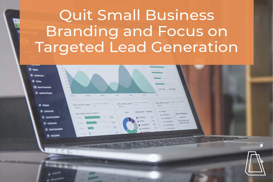 Quit Small Business Branding and Focus on Targeted Lead Generation