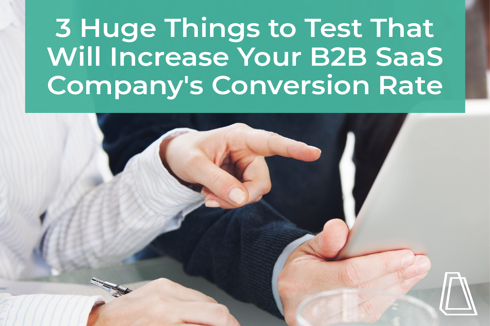 3 Huge Things to Test That Will Increase Your B2B Company's Conversion Rate