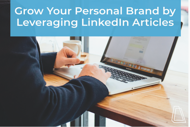 Grow Your Personal Brand by Leveraging LinkedIn Articles
