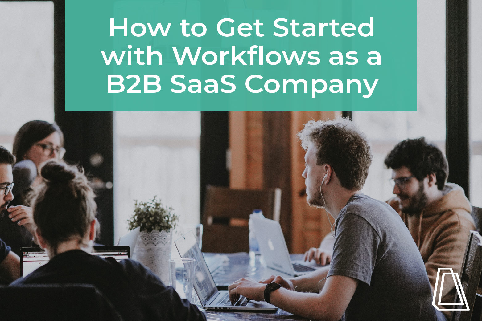 HOW TO GET STARTED WITH WORKFLOWS AS A B2B SAAS COMPANY
