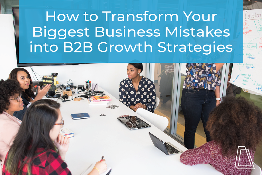 How to Transform Your Biggest Business Mistakes into B2B Growth Strategies