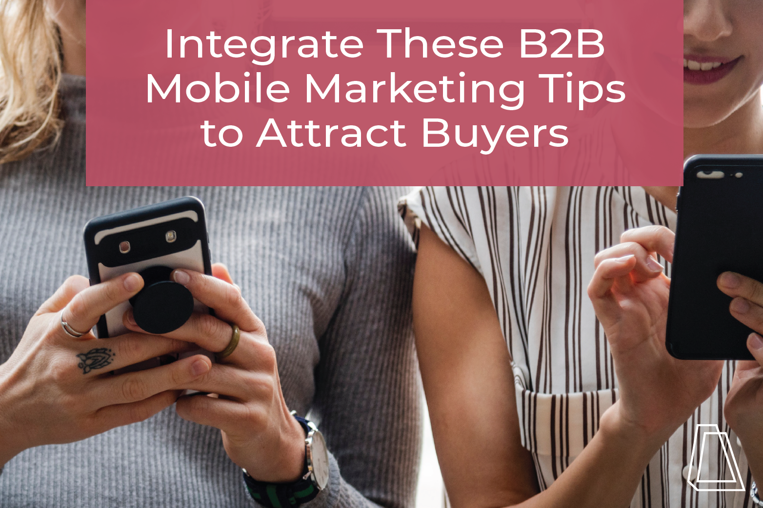 Integrate These B2B Mobile Marketing Tips to Attract Buyers