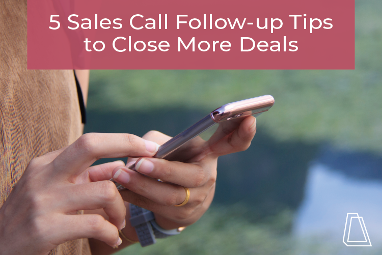 5 SALES CALL FOLLOW-UP TIPS TO CLOSE MORE DEALS