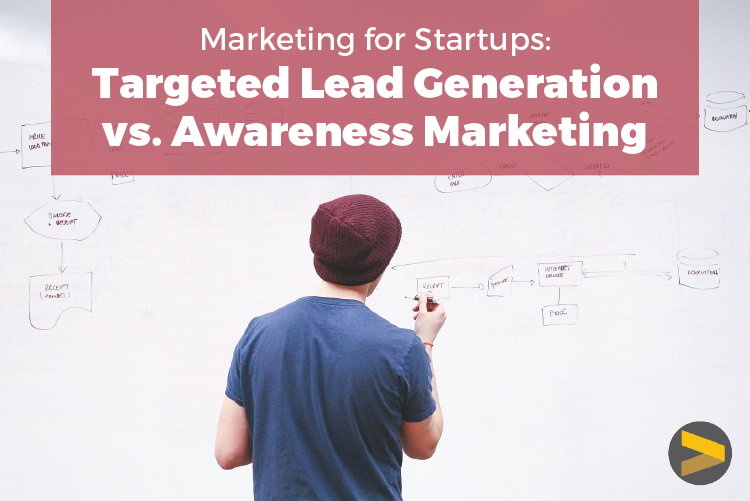 MARKETING FOR STARTUPS: TARGETED LEAD GENERATION VS. AWARENESS MARKETING