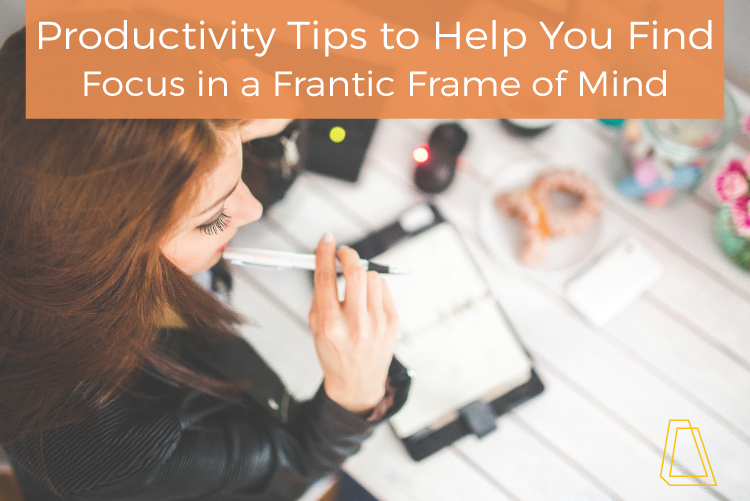 PRODUCTIVITY TIPS TO HELP YOU FIND FOCUS IN A FRANTIC FRAME OF MIND