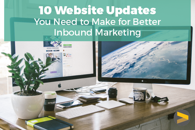 10 WEBSITE UPDATES YOU NEED TO MAKE FOR BETTER INBOUND MARKETING