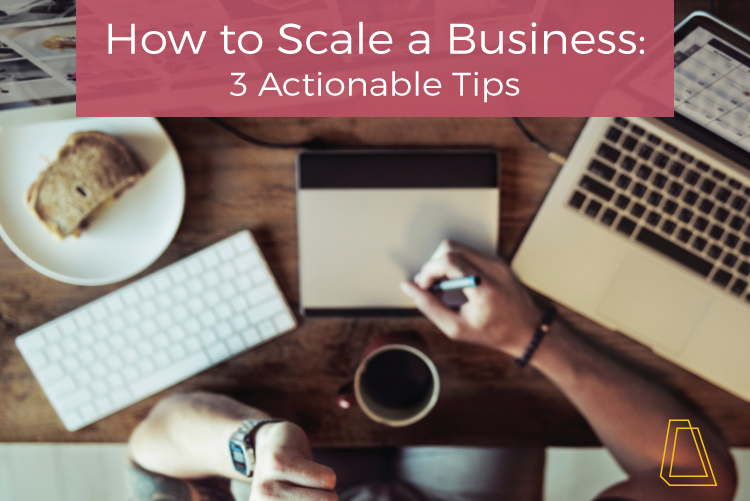 How to Scale a Business: 3 Actionable Tips