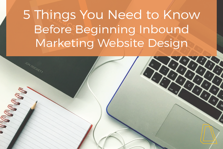 5 Things You Need to Know Before Beginning Inbound Marketing Website Design
