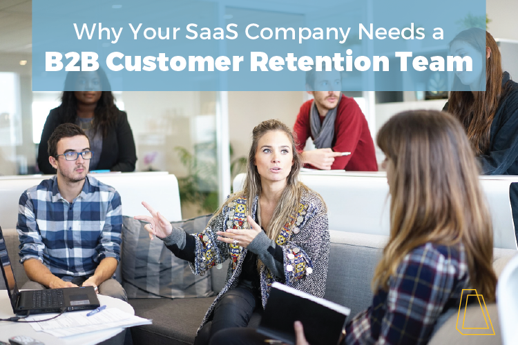 Why your SaaS company needs a B2B customer retention team