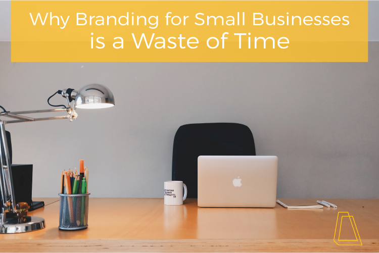 WHY BRANDING FOR SMALL BUSINESSES IS A WASTE OF TIME
