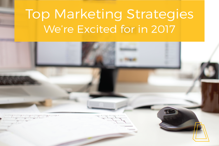 TOP MARKETING STRATEGIES WE'RE EXCITED FOR IN 2017