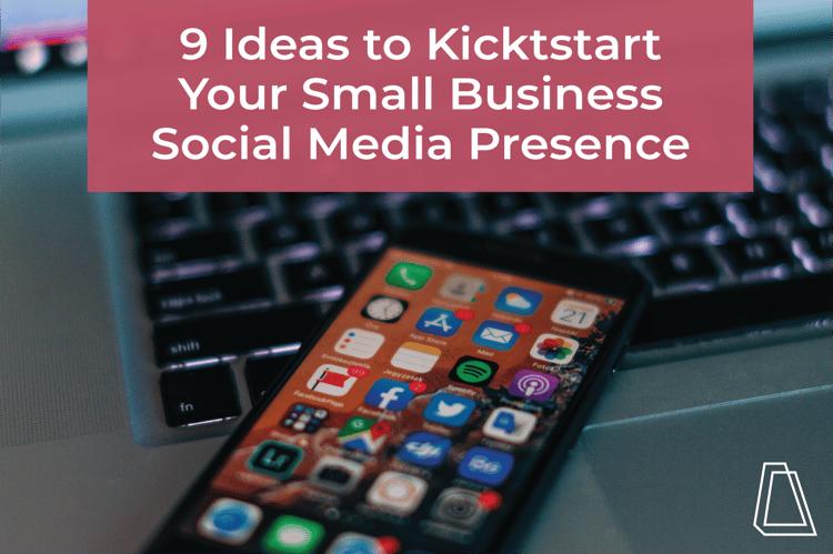9 Ideas to Kickstart Your Small Business Social Media Presence