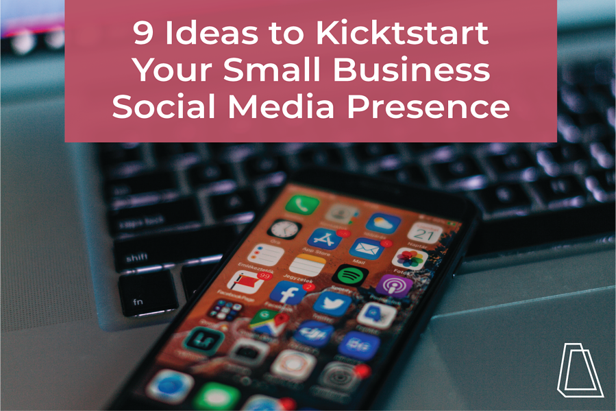 9 Ideas to Kickstart Your Small Business Social Media Presence