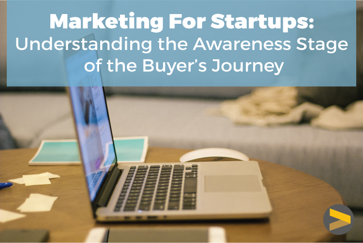 MARKETING FOR STARTUPS: THE AWARENESS STAGE OF THE BUYER'S JOURNEY