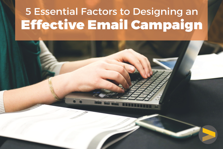 5 ESSENTIAL FACTORS TO DESIGNING AN EFFECTIVE EMAIL CAMPAIGN