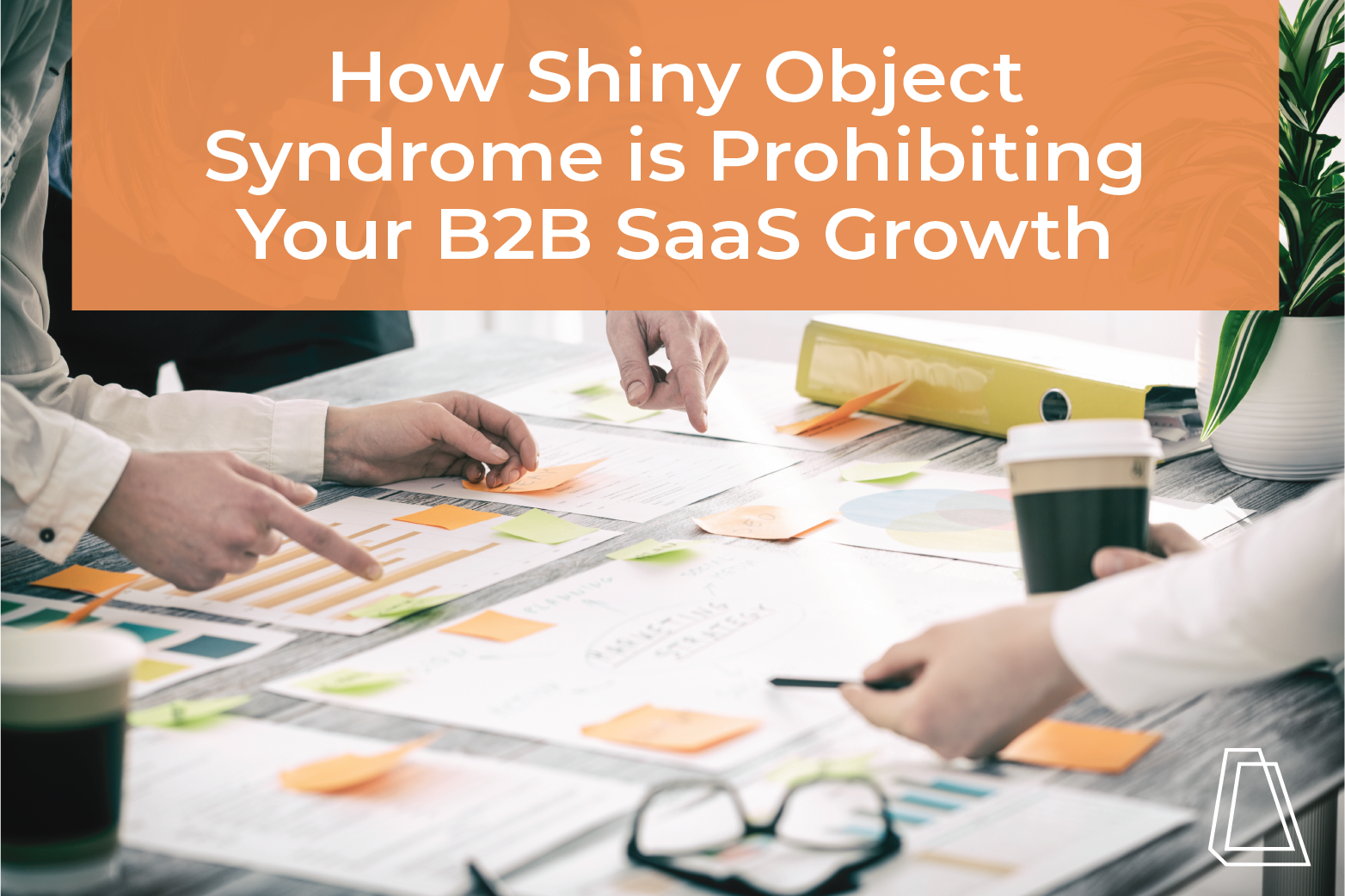 HOW SHINY OBJECT SYNDROME IS PROHIBITING YOUR B2B SAAS GROWTH